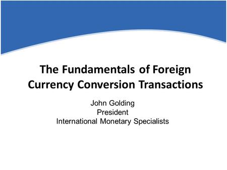 The Fundamentals of Foreign Currency Conversion Transactions John Golding President International Monetary Specialists.