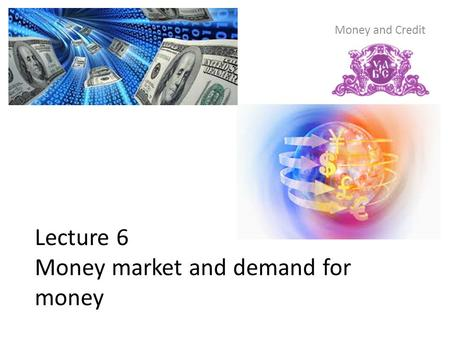 Lecture 6 Money market and demand for money Money and Credit.