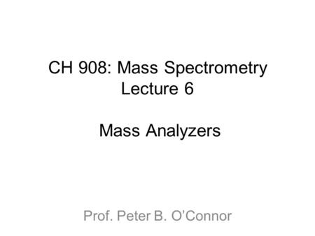 CH 908: Mass Spectrometry Lecture 6 Mass Analyzers Prof. Peter B. O'Connor.