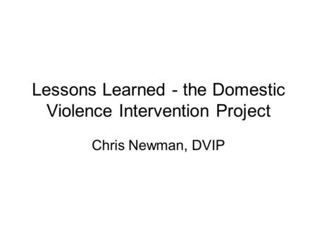 Lessons Learned - the Domestic Violence Intervention Project Chris Newman, DVIP.