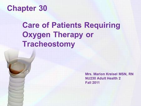Chapter 30 Care of Patients Requiring Oxygen Therapy or Tracheostomy Mrs. Marion Kreisel MSN, RN NU230 Adult Health 2 Fall 2011.