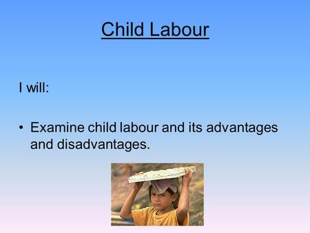 Child Labour I will: Examine child labour and its advantages and disadvantages.