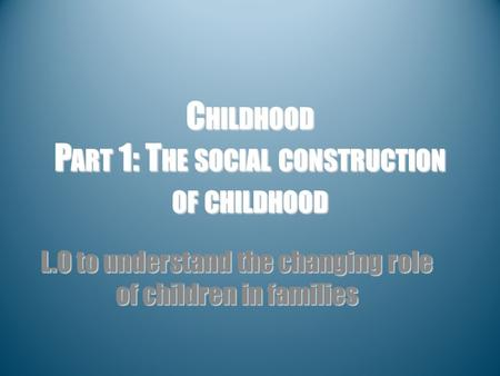 C HILDHOOD P ART 1: T HE SOCIAL CONSTRUCTION OF CHILDHOOD L.O to understand the changing role of children in families.