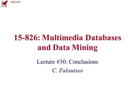 CMU SCS 15-826: Multimedia Databases and Data Mining Lecture #30: Conclusions C. Faloutsos.