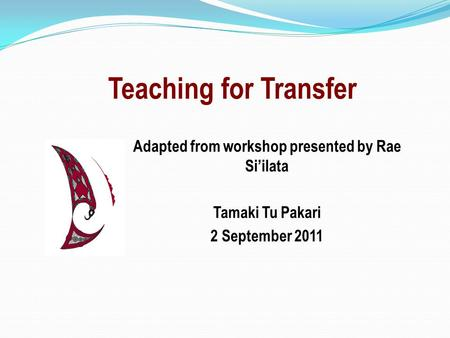 Teaching for Transfer Adapted from workshop presented by Rae Si'ilata Tamaki Tu Pakari 2 September 2011.