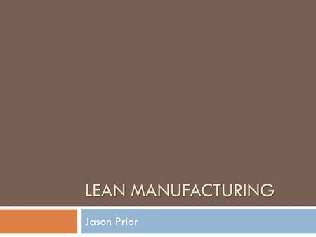 LEAN MANUFACTURING Jason Prior. Introduction to Lean  Overview of Lean in Toyota video.video  Main Concept: ELIMINATING WASTE  Not an acronym  Not.