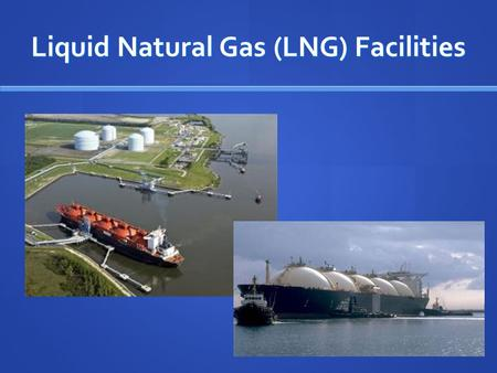 Liquid Natural Gas (LNG) Facilities. LNG: What is it? Natural gas converted to liquid at -260 F Natural gas converted to liquid at -260 F 1/600 of original.