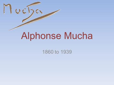 Alphonse Mucha 1860 to 1939. Early Years Born in the modern Czech Republic. Started drawing at a young age. It was not until after high school he started.
