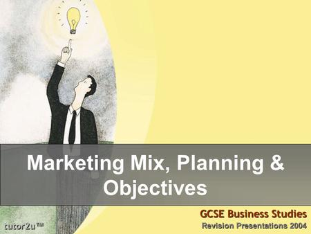 Tutor2u ™ GCSE Business Studies Revision Presentations 2004 Marketing Mix, Planning & Objectives.