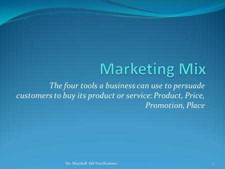 Marketing Mix The four tools a business can use to persuade customers to buy its product or service: Product, Price, Promotion, Place <strong>Ms</strong>. Marshall 6th.