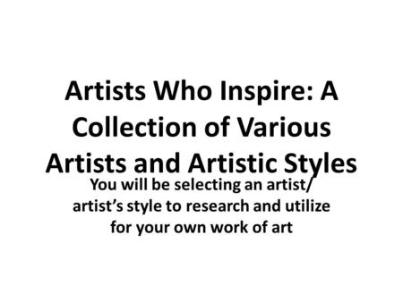 Artists Who Inspire: A Collection of Various Artists and Artistic Styles You will be selecting an artist/ artist's style to research and utilize for your.