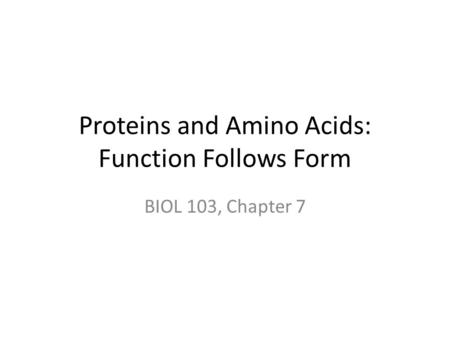 Proteins and Amino Acids: Function Follows Form BIOL 103, Chapter 7.