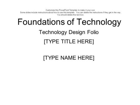 Foundations of Technology Technology Design Folio [TYPE TITLE HERE] [TYPE NAME HERE] Customize this PowerPoint Template to make it your own. Some slides.