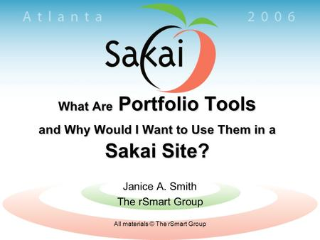 All materials © The rSmart Group What Are Portfolio Tools and Why Would I Want to Use Them in a Sakai Site? Janice A. Smith The rSmart Group.