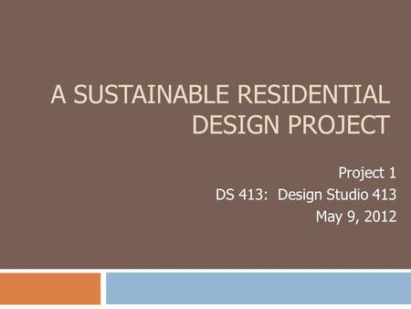 A SUSTAINABLE RESIDENTIAL DESIGN PROJECT Project 1 DS 413: Design Studio 413 May 9, 2012.