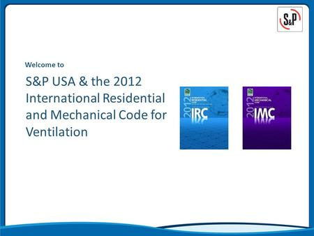 Welcome to S&P USA & the 2012 International Residential and Mechanical Code for Ventilation.