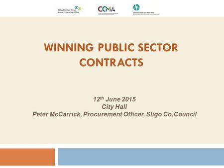 WINNING PUBLIC SECTOR CONTRACTS 12 th June 2015 City Hall Peter McCarrick, Procurement Officer, Sligo Co.Council.