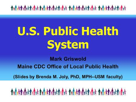 U.S. Public Health System Mark Griswold Maine CDC Office of Local Public Health (Slides by Brenda M. Joly, PhD, MPH--USM faculty)