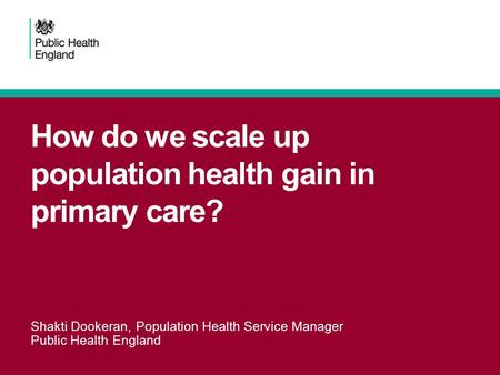 How do we scale up population health gain in primary care? Shakti Dookeran, Population Health Service Manager Public Health England.