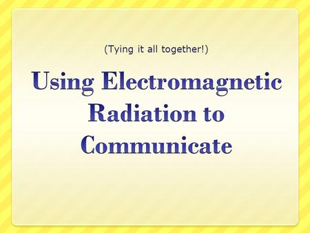 (Tying it all together!). In the beginning... Most of our everyday communication starts off as sound waves. These are NOT electromagnetic radiation –
