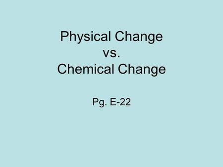 Physical Change vs. Chemical Change Pg. E-22. Physical Change A change in which matter looks different but is still the same matter A change that affects.