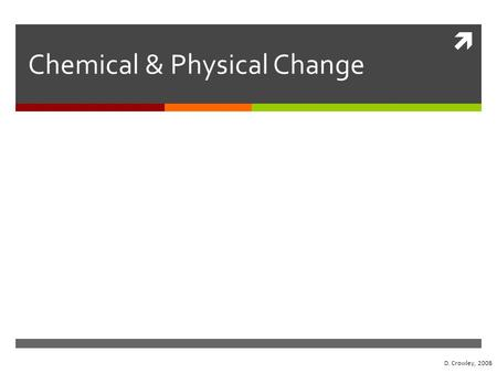  Chemical & Physical Change D. Crowley, 2008. Chemical & Physical Change To know the difference between a chemical and physical change Wednesday, August.