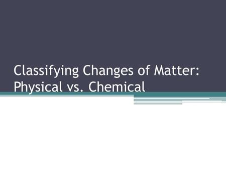 Classifying Changes of Matter: Physical vs. Chemical.