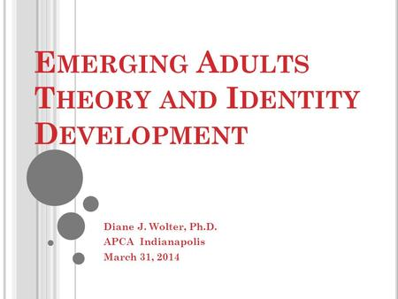 E MERGING A DULTS T HEORY AND I DENTITY D EVELOPMENT Diane J. Wolter, Ph.D. APCA Indianapolis March 31, 2014.