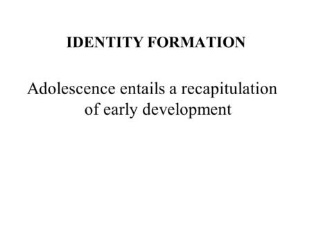 IDENTITY FORMATION Adolescence entails a recapitulation of early development.