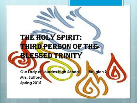 The Holy Spirit: Third Person of the Blessed Trinity Our Lady of Lourdes High SchoolReligion 9 Mrs. Safford Spring 2015.