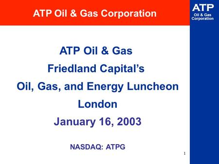 1 ATP Oil & Gas Corporation NASDAQ: ATPG ATP Oil & Gas Corporation ATP Oil & Gas Friedland Capital's Oil, Gas, and Energy Luncheon London January 16, 2003.