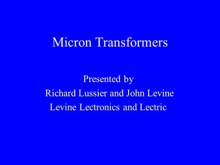 Micron Transformers Presented by Richard Lussier and John Levine Levine Lectronics and Lectric.
