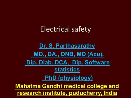 Electrical safety Dr. S. Parthasarathy MD., DA., DNB, MD (Acu), Dip. Diab. DCA, Dip. Software statistics PhD (physiology) Mahatma Gandhi medical college.