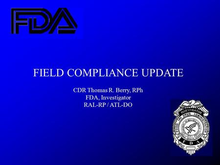 FIELD COMPLIANCE UPDATE CDR Thomas R. Berry, RPh FDA, Investigator RAL-RP / ATL-DO.