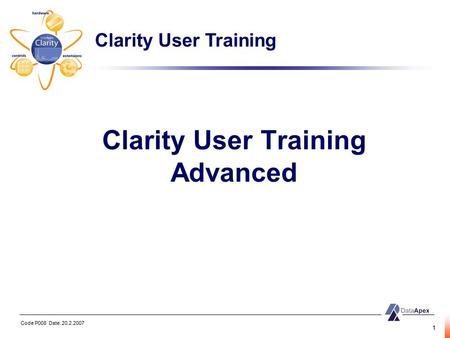 Code P008 Date: 20.2.2007 1 Clarity User Training Advanced Clarity User Training.