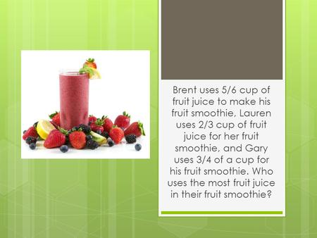 Brent uses 5/6 cup of fruit juice to make his fruit smoothie, Lauren uses 2/3 cup of fruit juice for her fruit smoothie, and Gary uses 3/4 of a cup for.