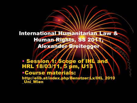 International Humanitarian Law & Human Rights, SS 2011, Alexander Breitegger Session 1: Scope of IHL and HRL 18/03/11, 5 pm, U13 Course materials: