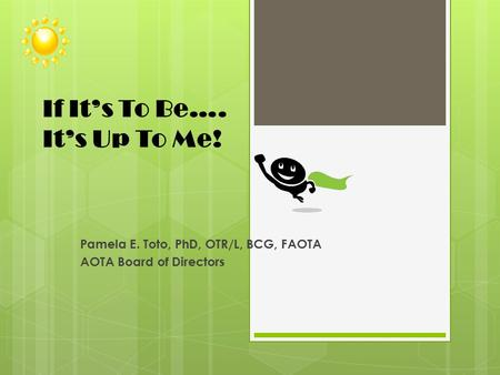 If It's To Be…. It's Up To Me! Pamela E. Toto, PhD, OTR/L, BCG, FAOTA AOTA Board of Directors.