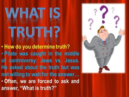How do you determine truth? Pilate was caught in the middle of controversy: Jews vs. Jesus. He asked about the truth but was not willing to wait for the.