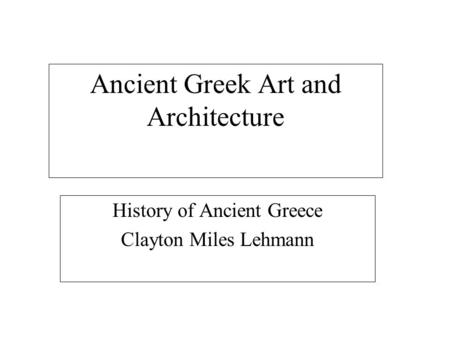 Ancient Greek Art and Architecture History of Ancient Greece Clayton Miles Lehmann.