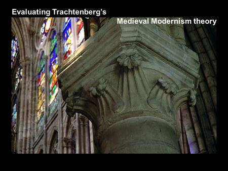 Evaluating Trachtenberg's Medieval Modernism theory.
