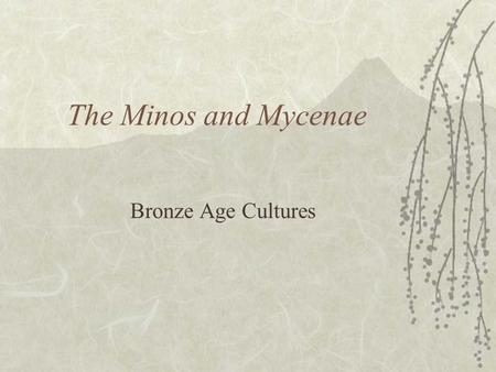 The Minos and Mycenae Bronze Age Cultures.