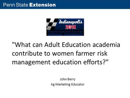 What can Adult Education academia contribute to women farmer risk management education efforts? John Berry Ag Marketing Educator.