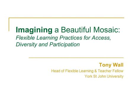 Imagining a Beautiful Mosaic: Flexible Learning Practices for Access, Diversity and Participation Tony Wall Head of Flexible Learning & Teacher Fellow.