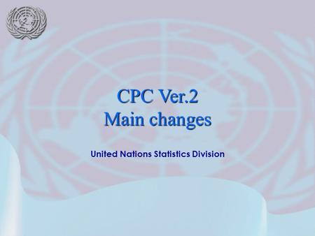 United Nations Statistics Division CPC Ver.2 Main changes.