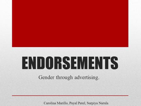ENDORSEMENTS Gender through advertising. Carolina Murillo, Payal Patel, Surpiya Narula.
