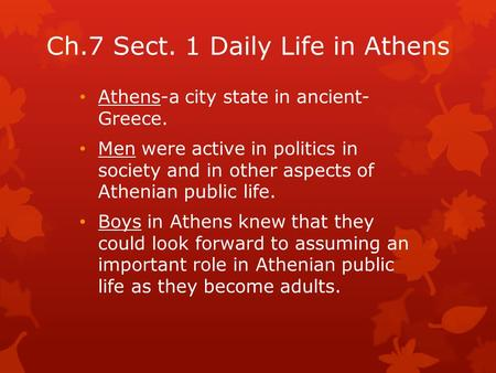 Ch.7 Sect. 1 Daily Life in Athens Athens-a city state in ancient- Greece. Men were active in politics in society and in other aspects of Athenian public.