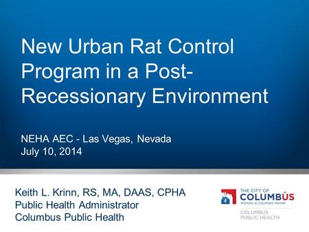 New Urban Rat Control Program in a Post- Recessionary Environment NEHA AEC - Las Vegas, Nevada July 10, 2014 Keith L. Krinn, RS, MA, DAAS, CPHA Public.