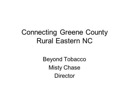 Connecting Greene County Rural Eastern NC Beyond Tobacco Misty Chase Director.