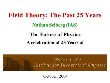 Field Theory: The Past 25 Years Nathan Seiberg (IAS) The Future of Physics October, 2004 A celebration of 25 Years of.